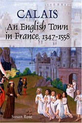 Calais: An English Town in France, 1347-1558 by Susan Rose
