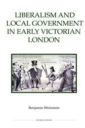 Liberalism and Local Government in Early Victorian London by Benjamin Weinstein