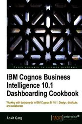 IBM Cognos Business Intelligence 10.1 Dashboarding Cookbook by Ankit Garg