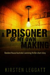 A Prisoner of My Own Making by Kirsten Leggatt
