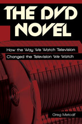 The DVD Novel: How the Way We Watch Television Changed the Television We Watch by Greg Metcalf