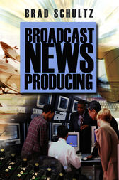 Broadcast News Producing by Brad Schultz