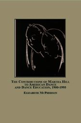 The Contributions of Martha Hill to American Dance and Dance Education, 1900-1995 by Elizabeth McPherson