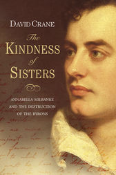 The Kindness of Sisters: Annabella Milbanke and the Destruction of the Byrons (Text Only) by David Crane