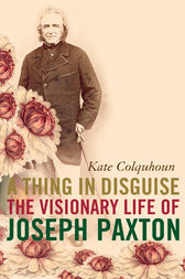 A Thing in Disguise: The Visionary Life of Joseph Paxton (Text Only) by Kate Colquhoun