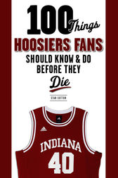 100 Things Hoosiers Fans Should Know & Do Before They Die by Stan Sutton