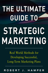 The Ultimate Guide to Strategic Marketing: Real World Methods for Developing Successful, Long-term Marketing Plans by Robert J. Hamper