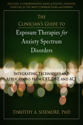 The Clinician's Guide to Exposure Therapies for Anxiety Spectrum Disorders by Timothy A. Sisemore