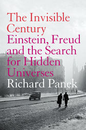 The Invisible Century: Einstein, Freud and the Search for Hidden Universes (Text Only) by Richard Panek