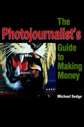 The Photojournalist's Guide to Making Money by Michael Sedge