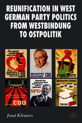 Reunification in West German Party Politics From Westbindung to Ostpolitik by Joost Kleuters