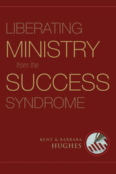 Liberating Ministry from the Success Syndrome by R. Kent Hughes