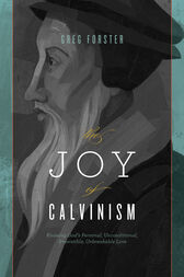The Joy of Calvinism by Greg Forster