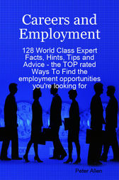 Careers and Employment - 128 World Class Expert Facts, Hints, Tips and Advice - the TOP rated Ways To Find the employment opportunities you're looking for by Peter Allen