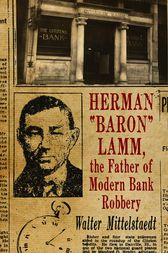 Herman Baron Lamm, the Father of Modern Bank Robbery by Walter Mittelstaedt