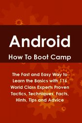 Android How To Boot Camp: The Fast and Easy Way to Learn the Basics with 116 World Class Experts Proven Tactics, Techniques, Facts, Hints, Tips and Advice by Lance Glackin