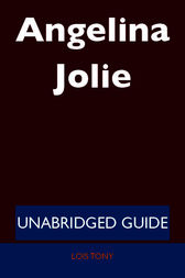 Angelina Jolie - Unabridged Guide by Lois Tony