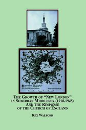 The Growth of New London in Suburban Middlesex (1918-1945) and the Response of the Church of England by Rex Walford