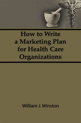 How To Write a Marketing Plan for Health Care Organizations by William Winston