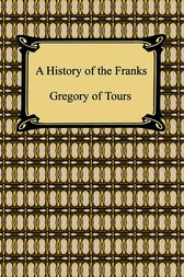 A History of the Franks by Gregory of Tours;  Earnest Brehaut