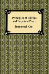 Kant's Principles of Politics and Perpetual Peace by Immanuel Kant