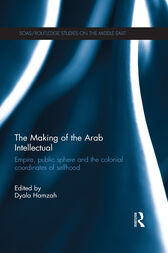 The Making of the Arab Intellectual: Empire, Public Sphere and the Colonial Coordinates of Selfhood