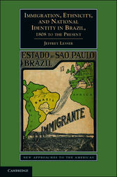 Immigration, Ethnicity, and National Identity in Brazil, 1808 to the Present by Jeffrey Lesser