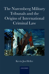 The Nuremberg Military Tribunals and the Origins of International Criminal Law by Kevin Jon Heller
