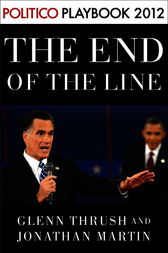 The End of the Line: Romney vs. Obama: the 34 days that decided the election: Playbook 2012 (POLITICO Inside Election 2012) by Glenn Thrush