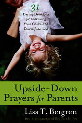Upside-Down Prayers for Parents by Lisa Tawn Bergren