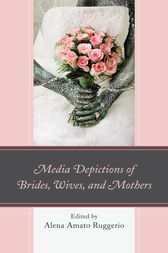 Media Depictions of Brides, Wives, and Mothers by Alena Amato Ruggerio