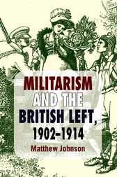Militarism and the British Left, 1902-1914 by Matthew Johnson