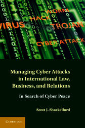Managing Cyber Attacks in International Law, Business, and Relations by Scott J. Shackelford