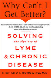 Why Can't I Get Better? Solving the Mystery of Lyme and Chronic Disease by Richard Horowitz