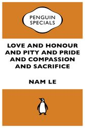 Love and Honour and Pity and Pride and Compassion and Sacrifice:Penguin Specials by Nam Le