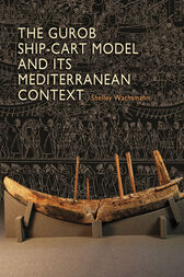 The Gurob Ship-Cart Model and Its Mediterranean Context by Shelley Wachsmann