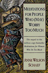 Meditations for People Who (May) Worry Too Much by Anne Wilson Schaef