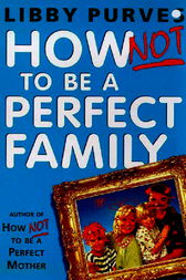How Not To Be A Perfect Family by Libby Purves