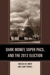 Dark Money, Super PACs, and the 2012 Election by Melissa M. Smith