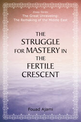Struggle for Mastery in the Fertile Crescent by Fouad Ajami