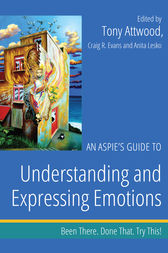 An Aspie's Guide to Understanding and Expressing Emotions: Been There. Done That. Try This!
