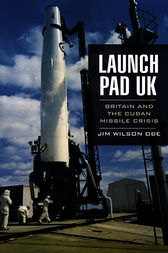 Launch Pad UK: Britain and the Cuban Missile Crisis by Jim Wilson OBE
