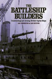 The Battleship Builders Constructing and Arming British Capital Ships by Ian Buxton