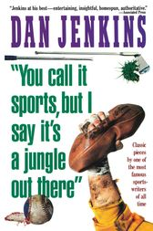 YOU CALL IT SPORTS, BUT I SAY IT'S A JUNGLE OUT THERE! by Dan Jenkins