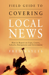 Field Guide to Covering Local News by Fred Bayles