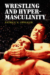 Wrestling and Hypermasculinity by Patrice A. Oppliger