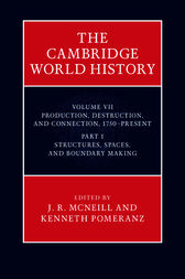 The Cambridge World History: Volume 7, Production, Destruction and Connection, 1750–Present, Part 1, Structures, Spaces, and Boundary Making by J. R. McNeill