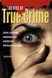 The Rise of True Crime: 20th-Century Murder and American Popular Culture by Jean Murley