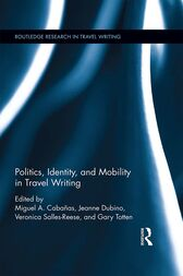 Politics, Identity, and Mobility in Travel Writing by Miguel A. Cabañas