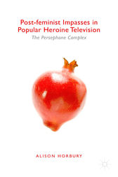 Post-feminist Impasses in Popular Heroine Television by Alison Horbury